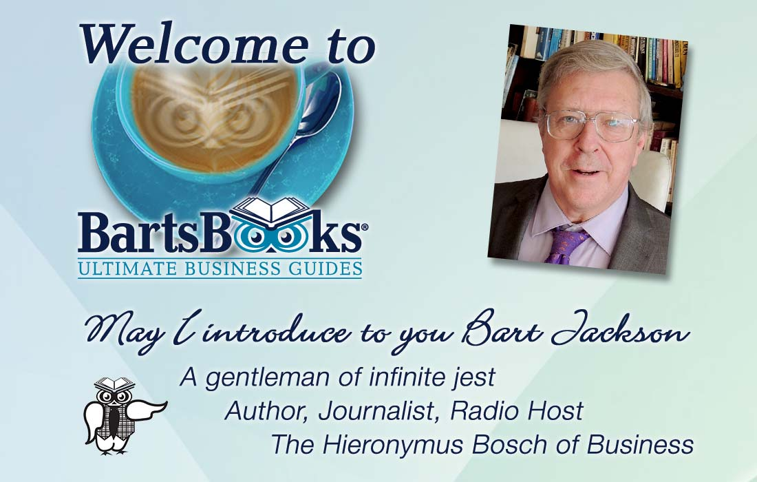 Welcome to Barts Books, Ultimate Business guides * May I introduce to you Bart Jackson: A gentleman of infinite jest, Author, Journalist, Radio Host, The Hieronymus Bosch of Business